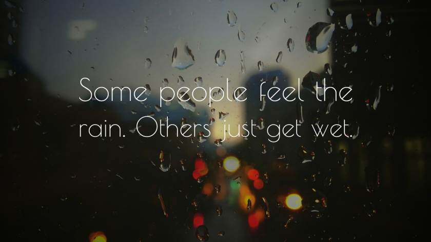 some_people_feel_the_rain_others_just_get_wet